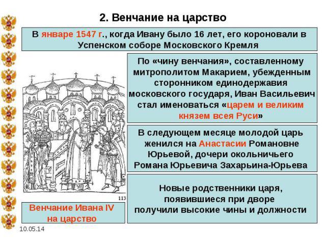 2. Венчание на царство В январе 1547 г., когда Ивану было 16 лет, его короновали в Успенском соборе Московского Кремля По «чину венчания», составленному митрополитом Макарием, убежденным сторонником единодержавия московского государя, Иван Васильеви…