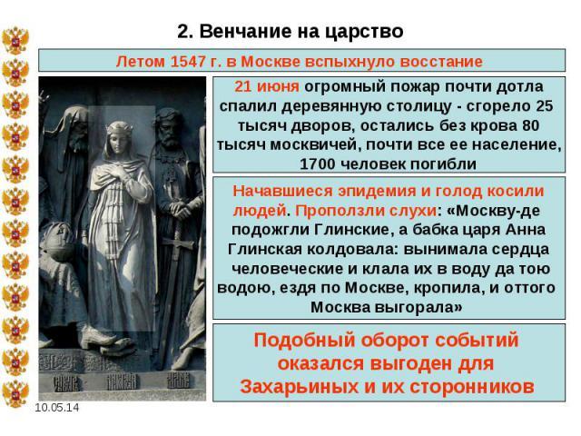 2. Венчание на царство Летом 1547 г. в Москве вспыхнуло восстание 21 июня огромный пожар почти дотла спалил деревянную столицу - сгорело 25 тысяч дворов, остались без крова 80 тысяч москвичей, почти все ее население, 1700 человек погибли Начавшиеся …