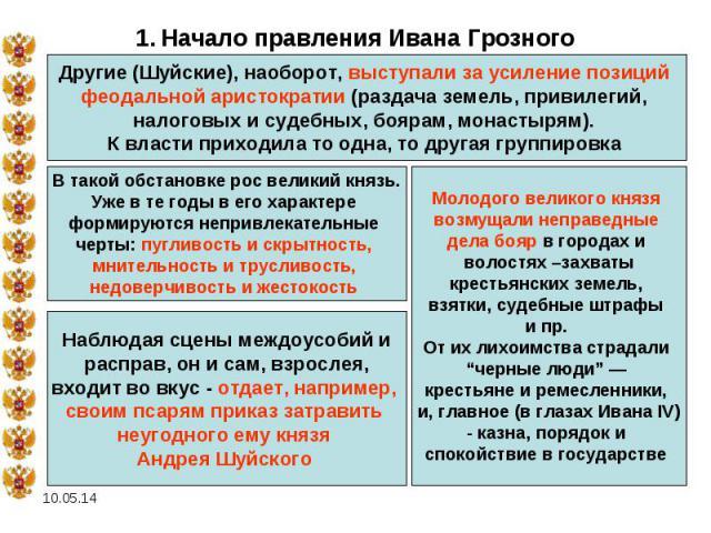 1. Начало правления Ивана Грозного Другие (Шуйские), наоборот, выступали за усиление позиций феодальной аристократии (раздача земель, привилегий, налоговых и судебных, боярам, монастырям). К власти приходила то одна, то другая группировка В такой об…