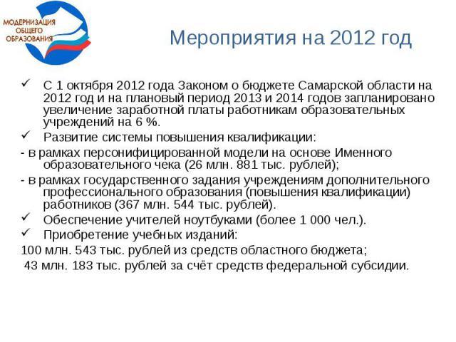 Мероприятия на 2012 годС 1 октября 2012 года Законом о бюджете Самарской области на 2012 год и на плановый период 2013 и 2014 годов запланировано увеличение заработной платы работникам образовательных учреждений на 6 %. Развитие системы повышения кв…