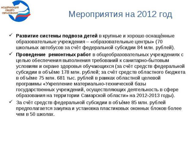 Мероприятия на 2012 годРазвитие системы подвоза детей в крупные и хорошо оснащённые образовательные учреждения – «образовательные центры» (70 школьных автобусов за счёт федеральной субсидии 84 млн. рублей). Проведение ремонтных работ в общеобразоват…