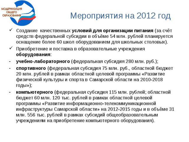Мероприятия на 2012 годСоздание качественных условий для организации питания (за счёт средств федеральной субсидии в объёме 54 млн. рублей планируется оснащение более 60 школ оборудованием для школьных столовых). Приобретение и поставка в образовате…