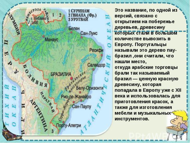 Это название, по одной из версий, связано с открытием на побережье деревьев, древесину которых стали в большом количестве вывозить в Европу. Португальцы называли это деревопау-бразил,они считали, что нашли место, откудаарабскиеторговцы брали так…