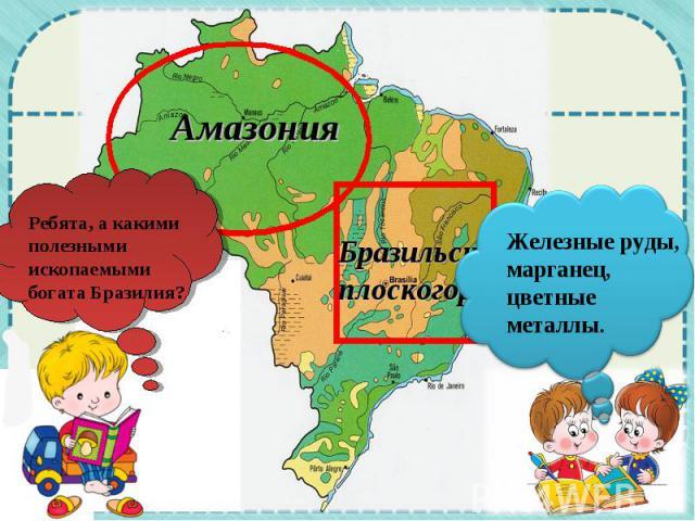 Ребята, а какими полезными ископаемыми богата Бразилия? Амазония Бразильское плоскогорье Железные руды, марганец, цветные металлы.