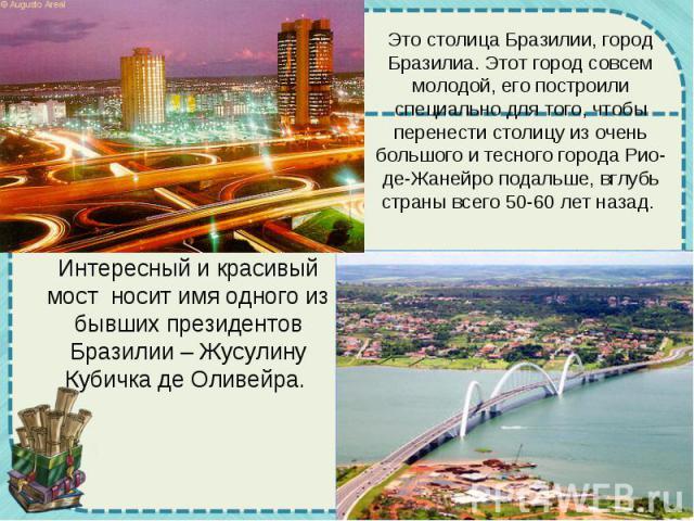 Это столица Бразилии, город Бразилиа. Этот город совсем молодой, его построили специально для того, чтобы перенести столицу из очень большого и тесного города Рио-де-Жанейро подальше, вглубь страны всего 50-60 лет назад. Интересный и красивый мост н…