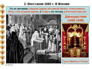 2. Восстание 1682 г. В Москве По их желанию первым царем объявили Ивана Алексее