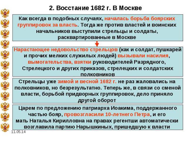 2. Восстание 1682 г. В МосквеКак всегда в подобных случаях, началась борьба боярских группировок за власть. Тогда же против властей и воинских начальников выступили стрельцы и солдаты, расквартированные в Москве Нарастающее недовольство стрельцов (к…