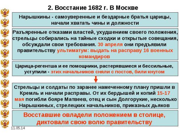 2. Восстание 1682 г. В МосквеНарышкины - самоуверенные и бездарные братья царицы, начали хватать чины и должности Разъяренные отказами властей, ухудшением своего положения, стрельцы собирались на тайные сходки и открытые совещания, обсуждали свои тр…