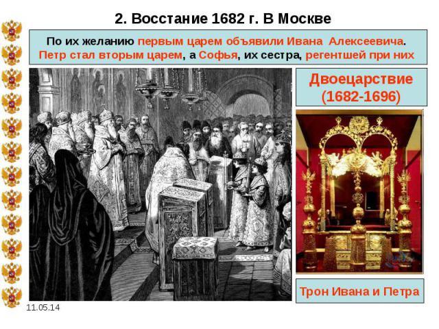 2. Восстание 1682 г. В Москве По их желанию первым царем объявили Ивана Алексеевича. Петр стал вторым царем, а Софья, их сестра, регентшей при них Двоецарствие (1682-1696)