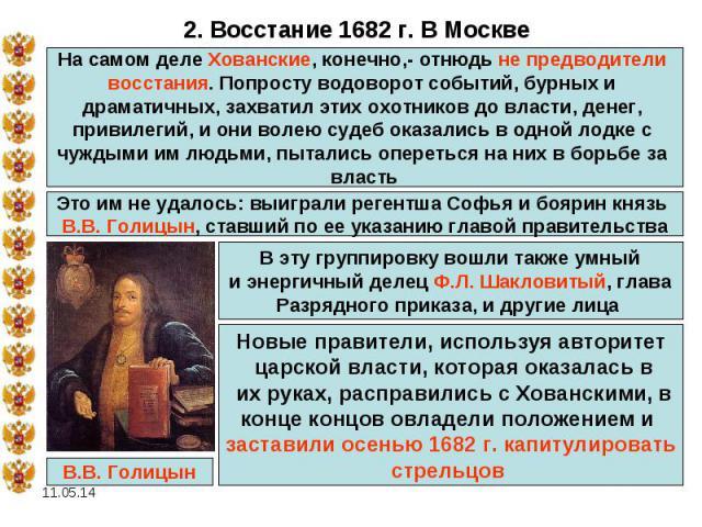 2. Восстание 1682 г. В МосквеНа самом деле Хованские, конечно,- отнюдь не предводители восстания. Попросту водоворот событий, бурных и драматичных, захватил этих охотников до власти, денег, привилегий, и они волею судеб оказались в одной лодке с чуж…