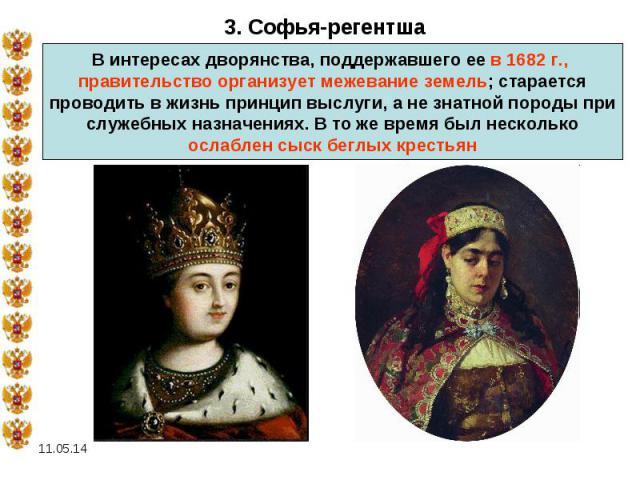 3. Софья-регентшаВ интересах дворянства, поддержавшего ее в 1682 г., правительство организует межевание земель; старается проводить в жизнь принцип выслуги, а не знатной породы при служебных назначениях. В то же время был несколько ослаблен сыск бег…