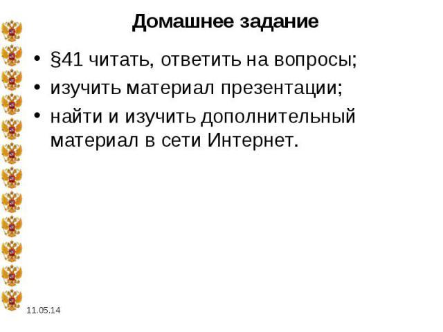 Домашнее задание §41 читать, ответить на вопросы; изучить материал презентации; найти и изучить дополнительный материал в сети Интернет.