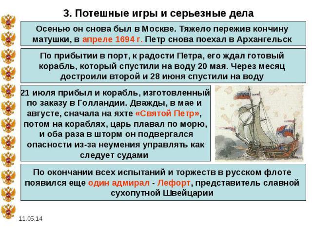 3. Потешные игры и серьезные делаОсенью он снова был в Москве. Тяжело пережив кончину матушки, в апреле 1694 г. Петр снова поехал в Архангельск По прибытии в порт, к радости Петра, его ждал готовый корабль, который спустили на воду 20 мая. Через мес…