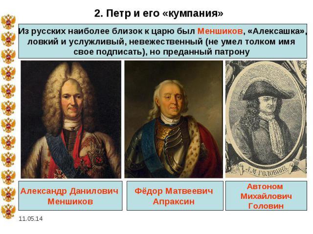 2. Петр и его «кумпания»Из русских наиболее близок к царю был Меншиков, «Алексашка», ловкий и услужливый, невежественный (не умел толком имя свое подписать), но преданный патрону