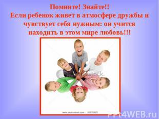 Помните! Знайте!! Если ребенок живет в атмосфере дружбы и чувствует себя нужным: