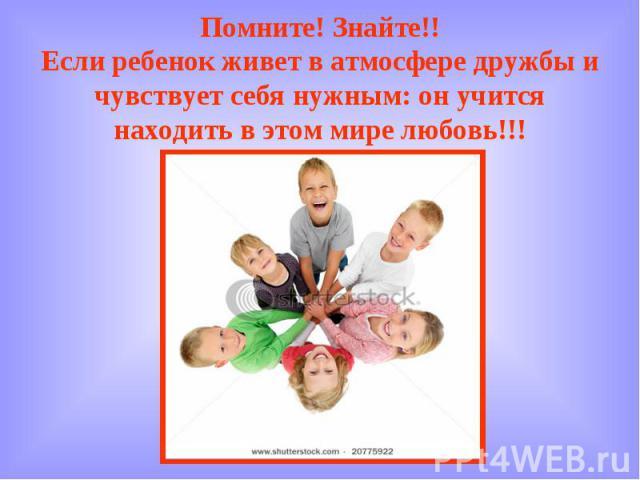 Помните! Знайте!! Если ребенок живет в атмосфере дружбы и чувствует себя нужным: он учится находить в этом мире любовь!!!