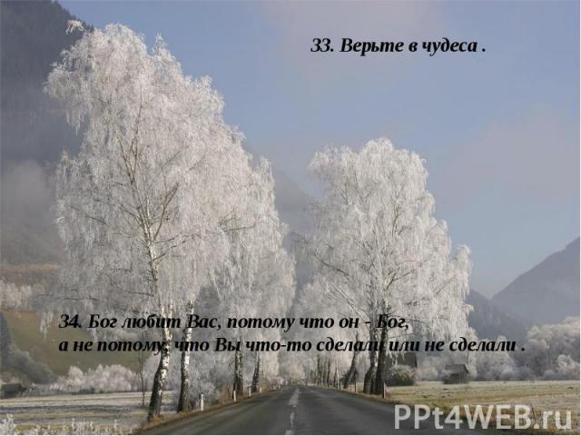 33. Верьте в чудеса . 34. Бог любит Вас, потому что он - Бог, а не потому, что Вы что-то сделали или не сделали .