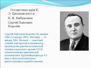 Осуществил идеи К. Э. Циолковского и Н. И. Кибальчича Сергей Павлович Королёв Се