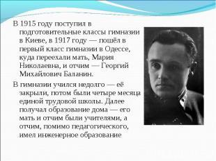 В 1915 году поступил в подготовительные классы гимназии в Киеве, в 1917 году — п