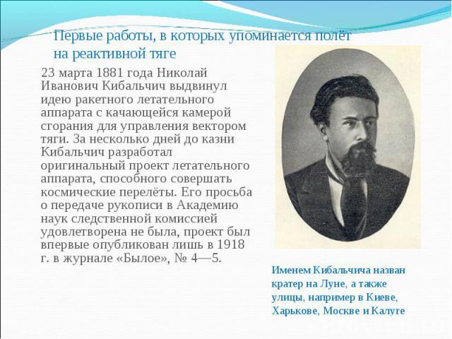 Первые работы, в которых упоминается полёт на реактивной тяге 23 марта 1881 года Николай Иванович Кибальчич выдвинул идею ракетного летательного аппарата с качающейся камерой сгорания для управления вектором тяги. За несколько дней до казни Кибальчи…