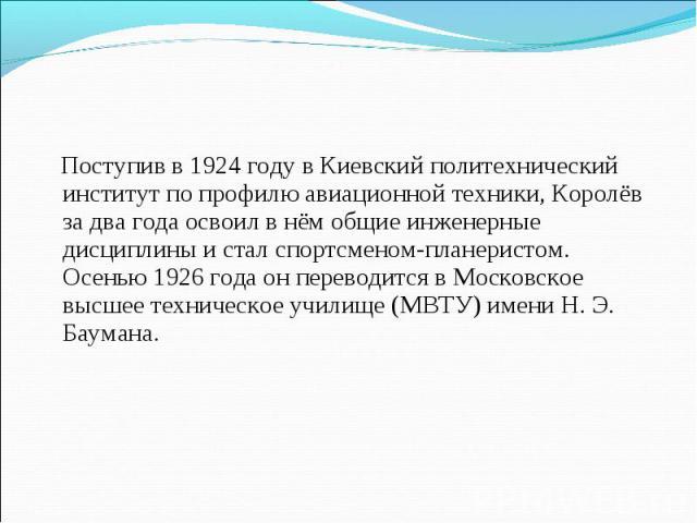 Поступив в 1924 году в Киевский политехнический институт по профилю авиационной техники, Королёв за два года освоил в нём общие инженерные дисциплины и стал спортсменом-планеристом. Осенью 1926 года он переводится в Московское высшее техническое учи…
