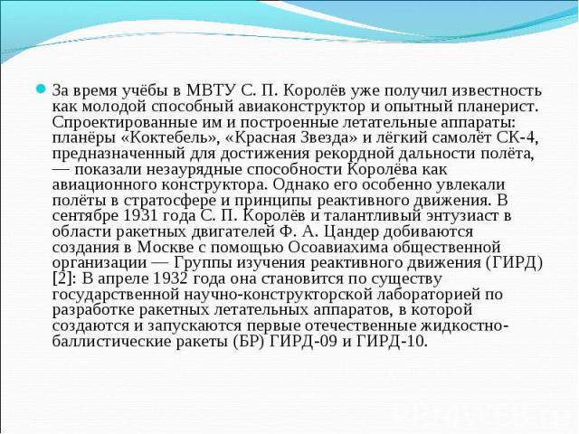 За время учёбы в МВТУ С. П. Королёв уже получил известность как молодой способный авиаконструктор и опытный планерист. Спроектированные им и построенные летательные аппараты: планёры «Коктебель», «Красная Звезда» и лёгкий самолёт СК-4, предназначенн…