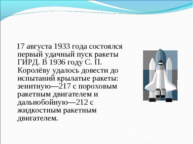 17 августа 1933 года состоялся первый удачный пуск ракеты ГИРД. В 1936 году С. П. Королёву удалось довести до испытаний крылатые ракеты: зенитную—217 с пороховым ракетным двигателем и дальнобойную—212 с жидкостным ракетным двигателем.
