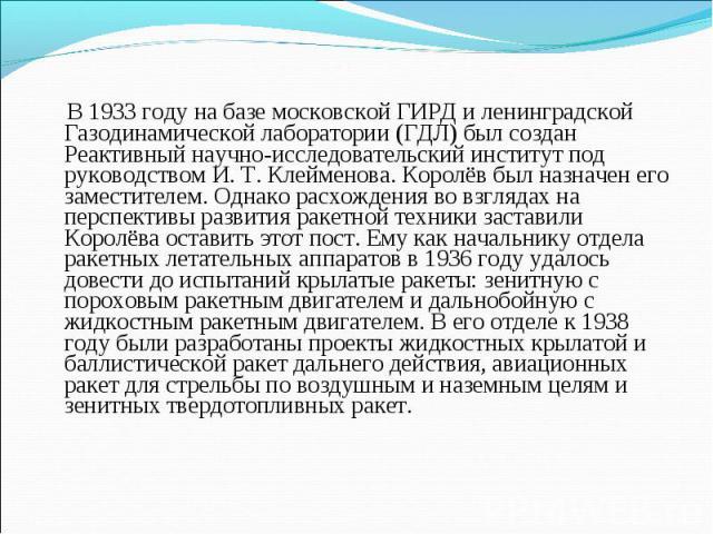 В 1933 году на базе московской ГИРД и ленинградской Газодинамической лаборатории (ГДЛ) был создан Реактивный научно-исследовательский институт под руководством И. Т. Клейменова. Королёв был назначен его заместителем. Однако расхождения во взглядах н…