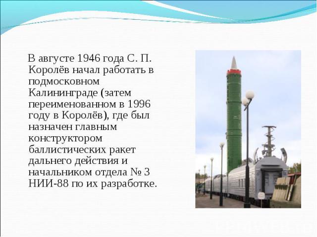 В августе 1946 года С. П. Королёв начал работать в подмосковном Калининграде (затем переименованном в 1996 году в Королёв), где был назначен главным конструктором баллистических ракет дальнего действия и начальником отдела № 3 НИИ-88 по их разработке.