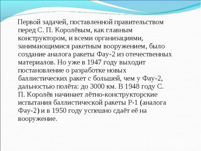 Первой задачей, поставленной правительством перед С. П. Королёвым, как главным конструктором, и всеми организациями, занимающимися ракетным вооружением, было создание аналога ракеты Фау-2 из отечественных материалов. Но уже в 1947 году выходит поста…