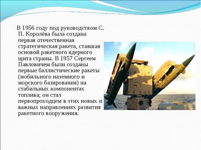 В 1956 году под руководством С. П. Королёва была создана первая отечественная стратегическая ракета, ставшая основой ракетного ядерного щита страны. В 1957 Сергеем Павловичем были созданы первые баллистические ракеты (мобильного наземного и морского…