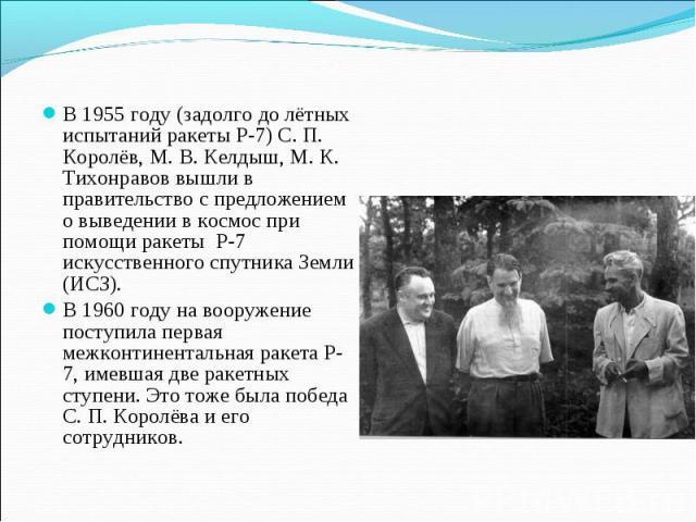 В 1955 году (задолго до лётных испытаний ракеты Р-7) С. П. Королёв, М. В. Келдыш, М. К. Тихонравов вышли в правительство с предложением о выведении в космос при помощи ракеты Р-7 искусственного спутника Земли (ИСЗ). В 1960 году на вооружение поступи…