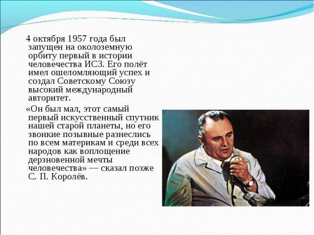 4 октября 1957 года был запущен на околоземную орбиту первый в истории человечества ИСЗ. Его полёт имел ошеломляющий успех и создал Советскому Союзу высокий международный авторитет. «Он был мал, этот самый первый искусственный спутник нашей старой п…