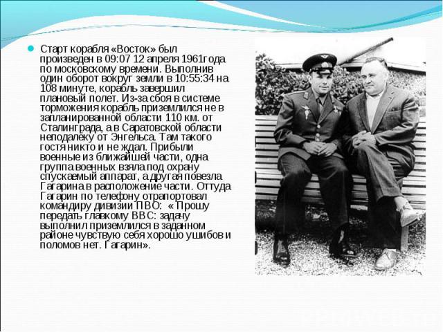 Старт корабля «Восток» был произведен в 09:07 12 апреля 1961года по московскому времени. Выполнив один оборот вокруг земли в 10:55:34 на 108 минуте, корабль завершил плановый полет. Из-за сбоя в системе торможения корабль приземлился не в запланиров…