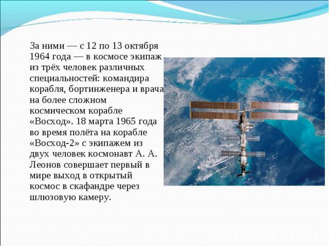 За ними — с 12 по 13 октября 1964 года — в космосе экипаж из трёх человек различных специальностей: командира корабля, бортинженера и врача на более сложном космическом корабле «Восход». 18 марта 1965 года во время полёта на корабле «Восход-2» с эки…