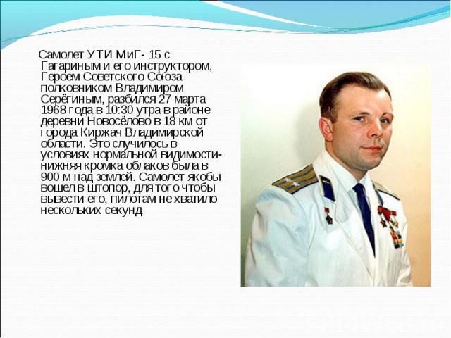 Самолет УТИ МиГ- 15 с Гагариным и его инструктором, Героем Советского Союза полковником Владимиром Серёгиным, разбился 27 марта 1968 года в 10:30 утра в районе деревни Новосёлово в 18 км от города Киржач Владимирской области. Это случилось в условия…