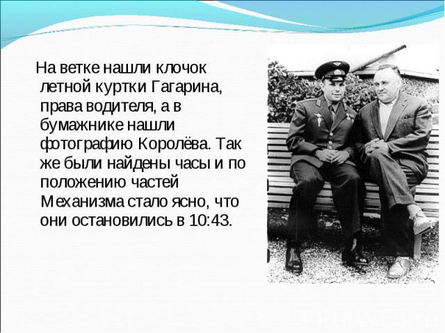 На ветке нашли клочок летной куртки Гагарина, права водителя, а в бумажнике нашли фотографию Королёва. Так же были найдены часы и по положению частей Механизма стало ясно, что они остановились в 10:43.
