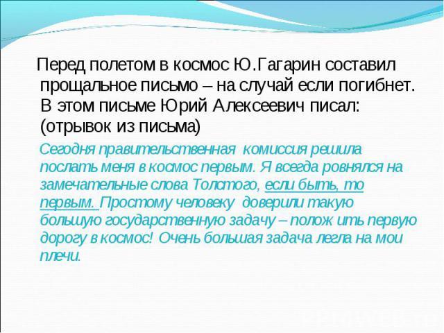 Перед полетом в космос Ю.Гагарин составил прощальное письмо – на случай если погибнет. В этом письме Юрий Алексеевич писал:(отрывок из письма) Сегодня правительственная комиссия решила послать меня в космос первым. Я всегда ровнялся на замечательные…