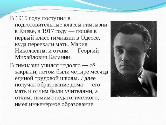 В 1915 году поступил в подготовительные классы гимназии в Киеве, в 1917 году — пошёл в первый класс гимназии в Одессе, куда переехали мать, Мария Николаевна, и отчим — Георгий Михайлович Баланин. В гимназии учился недолго — её закрыли, потом были че…