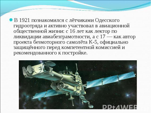 В 1921 познакомился с лётчиками Одесского гидроотряда и активно участвовал в авиационной общественной жизни: с 16 лет как лектор по ликвидации авиабезграмотности, а с 17 — как автор проекта безмоторного самолёта К-5, официально защищённого перед ком…