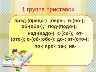 1 группа приставок пред-(предо-) ;пере-; в-(во-); об-(обо-); под-(подо-); над-(н