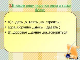 3.В каком ряду пишется одна и та же буква: А)о..дать ,о..таять ,на..строить ; Б)