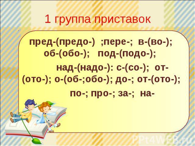 1 группа приставок пред-(предо-) ;пере-; в-(во-); об-(обо-); под-(подо-); над-(надо-): с-(со-); от-(ото-); о-(об-;обо-); до-; от-(ото-); по-; про-; за-; на-