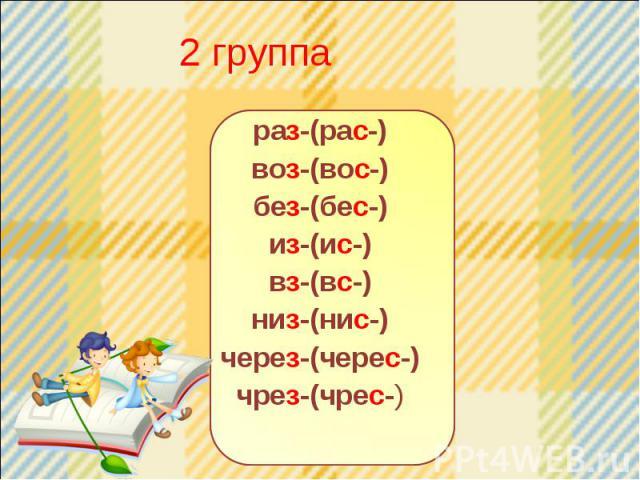 2 группа раз-(рас-) воз-(вос-) без-(бес-) из-(ис-) вз-(вс-) низ-(нис-) через-(черес-) чрез-(чрес-)
