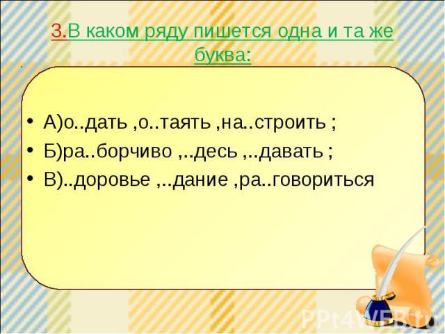3.В каком ряду пишется одна и та же буква: А)о..дать ,о..таять ,на..строить ; Б)ра..борчиво ,..десь ,..давать ; В)..доровье ,..дание ,ра..говориться