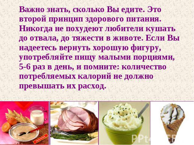Важно знать, сколько Вы едите. Это второй принцип здорового питания. Никогда не похудеют любители кушать до отвала, до тяжести в животе. Если Вы надеетесь вернуть хорошую фигуру, употребляйте пищу малыми порциями, 5-6 раз в день, и помните: количест…