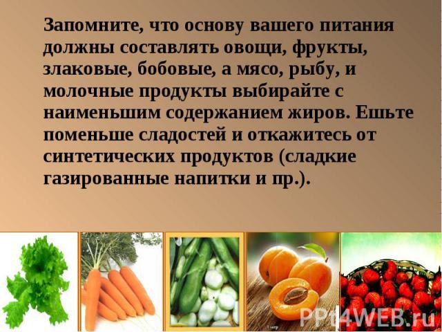 Запомните, что основу вашего питания должны составлять овощи, фрукты, злаковые, бобовые, а мясо, рыбу, и молочные продукты выбирайте с наименьшим содержанием жиров. Ешьте поменьше сладостей и откажитесь от синтетических продуктов (сладкие газированн…