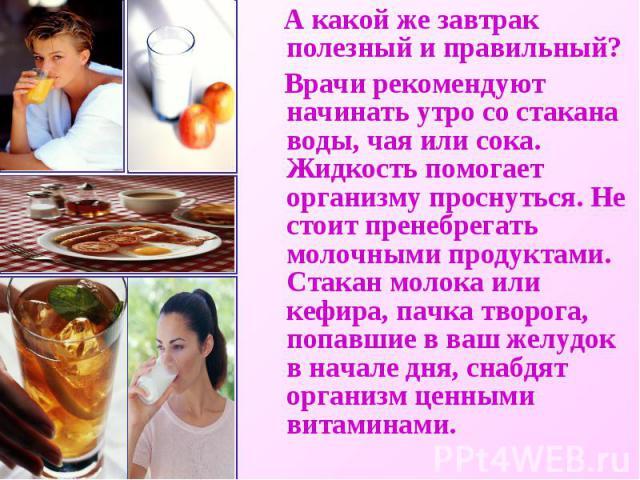 А какой же завтрак полезный и правильный? Врачи рекомендуют начинать утро со стакана воды, чая или сока. Жидкость помогает организму проснуться. Не стоит пренебрегать молочными продуктами. Стакан молока или кефира, пачка творога, попавшие в ваш желу…