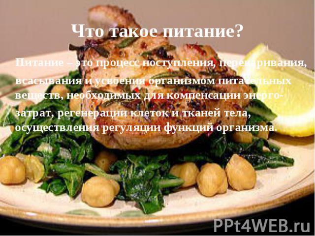 Что такое питание? Питание – это процесс поступления, переваривания, всасывания и усвоения организмом питательных веществ, необходимых для компенсации энерго- затрат, регенерации клеток и тканей тела, осуществления регуляции функций организма.