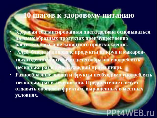 10 шагов к здоровому питаниюЗдоровая сбалансированная диета должна основываться на разнообразных продуктах преимущественно растительного, а не животного происхождения. Хлеб, блюда и пищевые продукты из круп и макарон- ных изделий, картофеля целесооб…